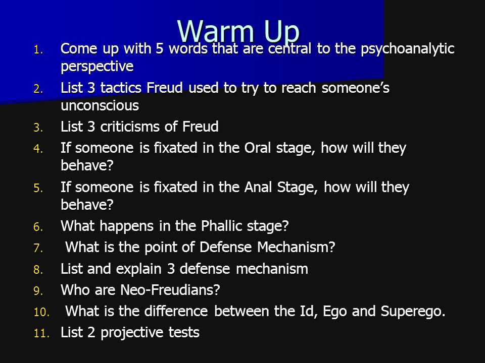 Warm Up Come up with 5 words that are central to the psychoanalytic perspective. List 3 tactics Freud used to try to reach someone's unconscious.