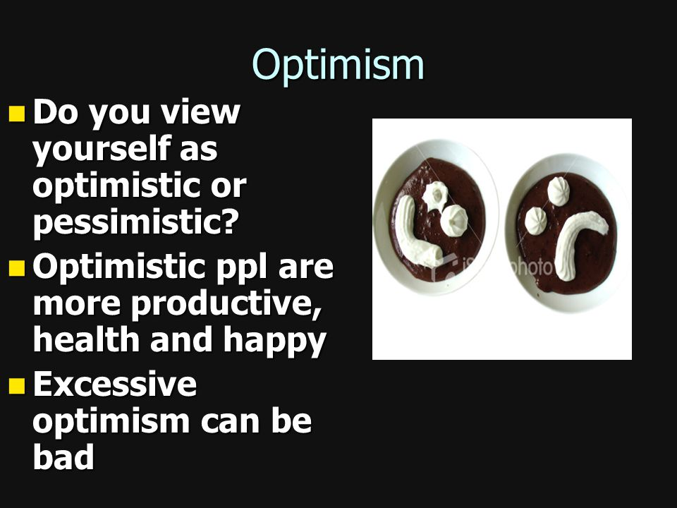 Optimism Do you view yourself as optimistic or pessimistic