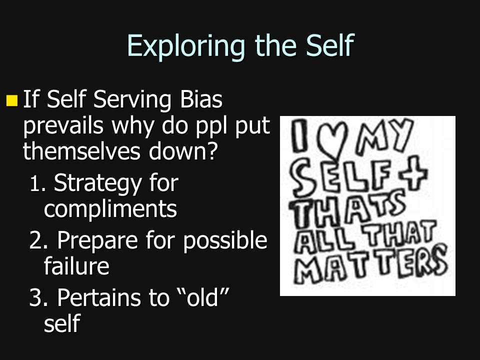 Exploring the Self If Self Serving Bias prevails why do ppl put themselves down 1. Strategy for compliments.