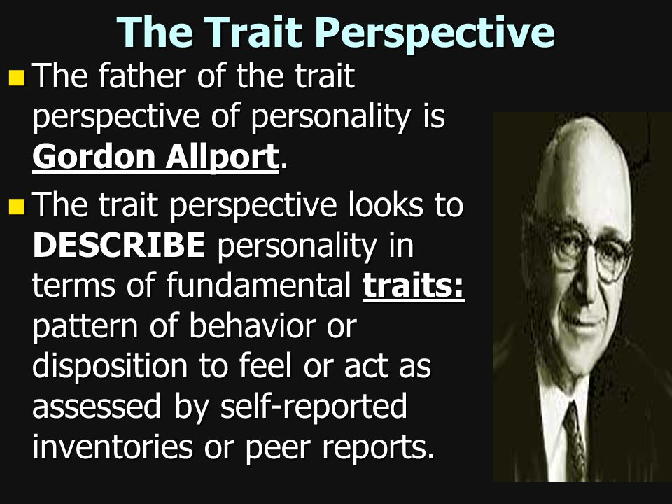 The Trait Perspective The father of the trait perspective of personality is Gordon Allport.