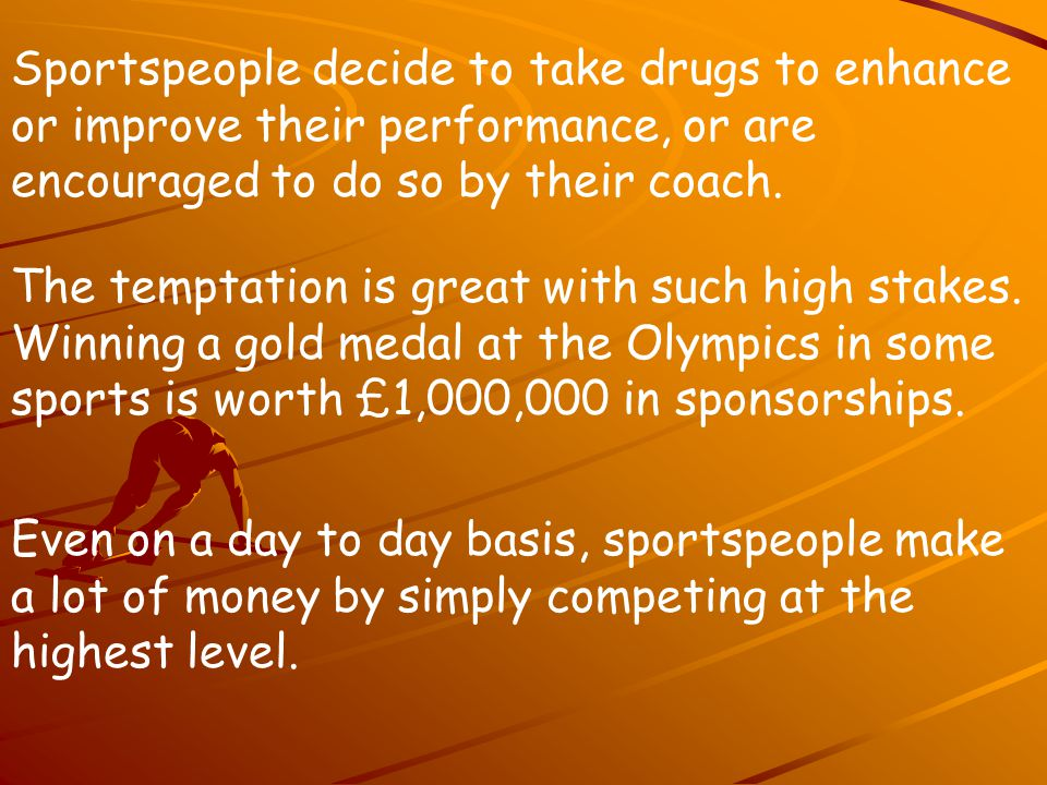 Sportspeople decide to take drugs to enhance or improve their performance, or are encouraged to do so by their coach.