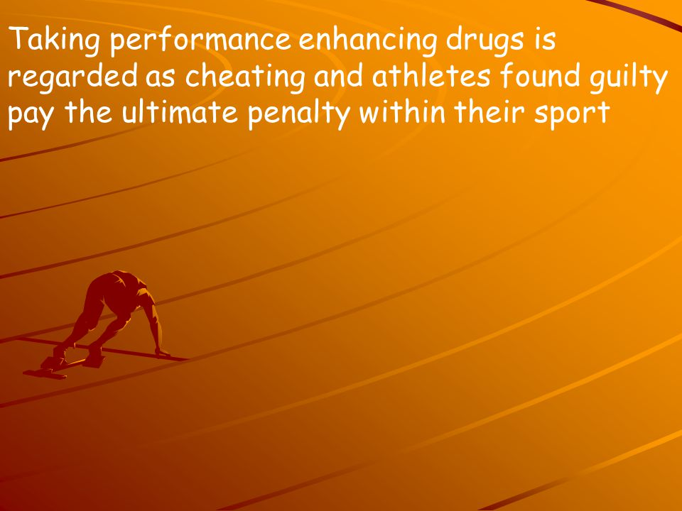 Taking performance enhancing drugs is regarded as cheating and athletes found guilty pay the ultimate penalty within their sport