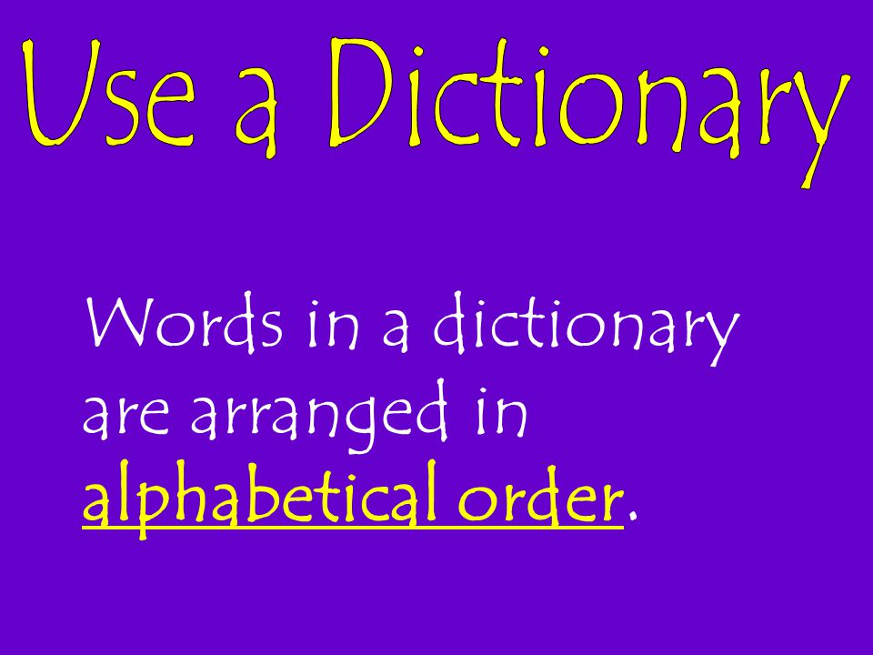 Words in a dictionary are arranged in alphabetical order.