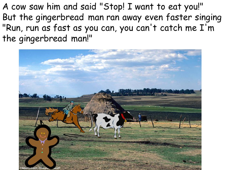 A cow saw him and said Stop! I want to eat you!