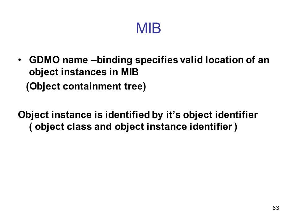 MIB GDMO name –binding specifies valid location of an object instances in MIB. (Object containment tree)