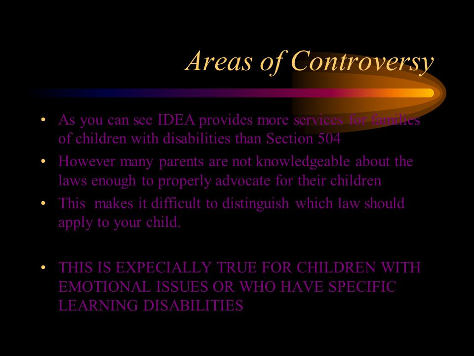 Areas of Controversy As you can see IDEA provides more services for families of children with disabilities than Section 504.