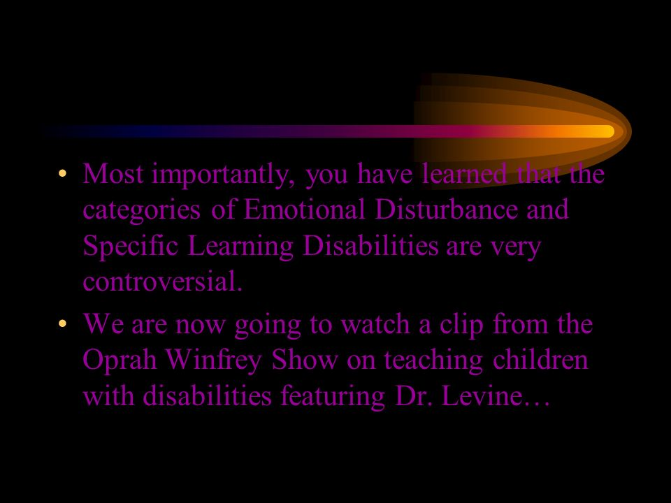Most importantly, you have learned that the categories of Emotional Disturbance and Specific Learning Disabilities are very controversial.