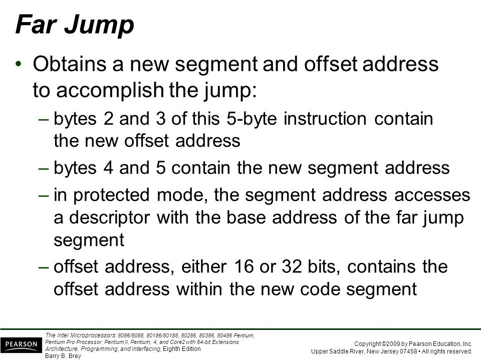 Far Jump Obtains a new segment and offset address to accomplish the jump: bytes 2 and 3 of this 5-byte instruction contain the new offset address.