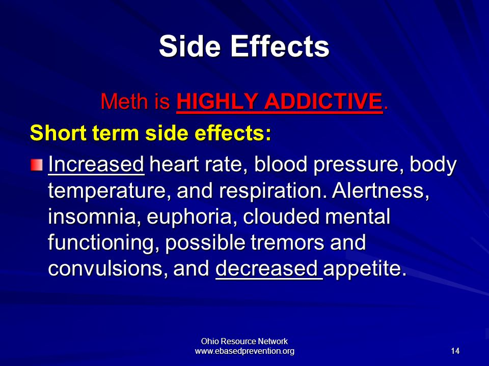 Side Effects Meth is HIGHLY ADDICTIVE. Short term side effects:
