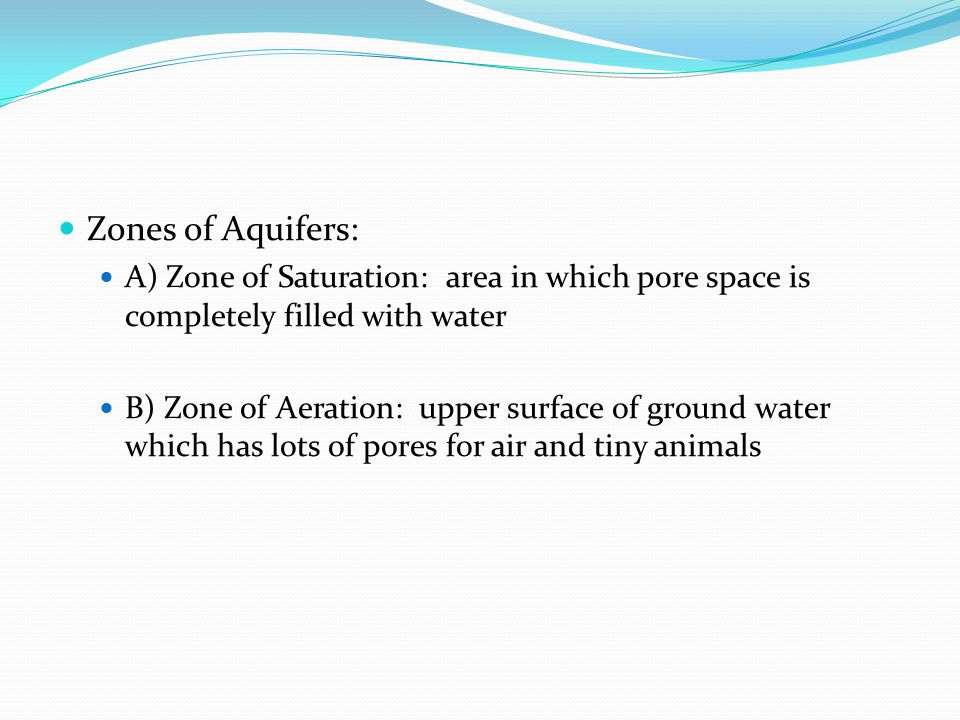 Zones of Aquifers: A) Zone of Saturation: area in which pore space is completely filled with water.