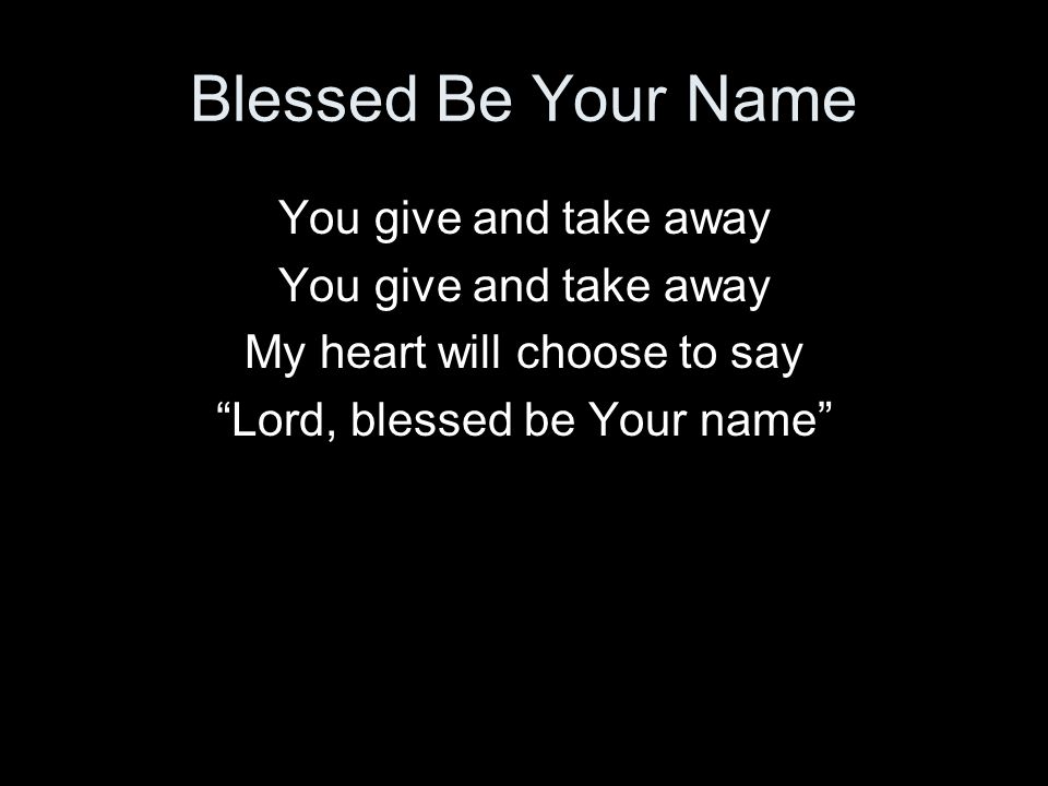 Blessed Be Your Name You give and take away