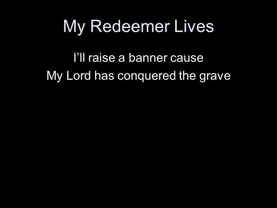 My Redeemer Lives I'll raise a banner cause