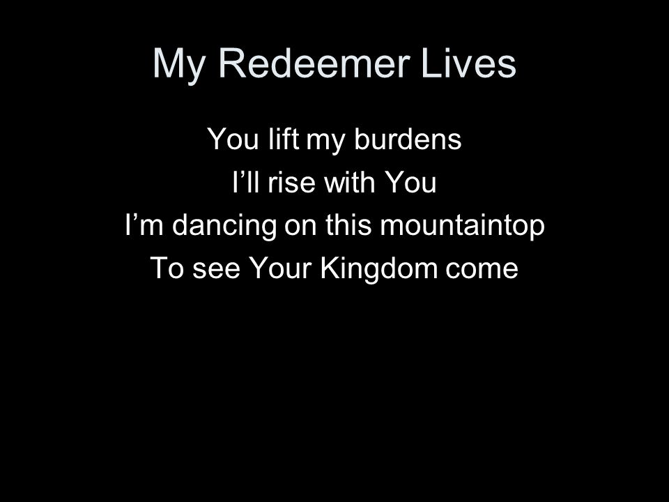 My Redeemer Lives You lift my burdens I'll rise with You