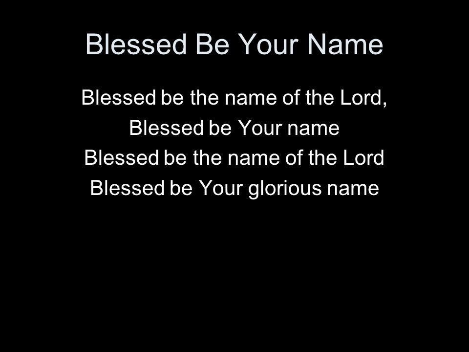 Blessed Be Your Name Blessed be the name of the Lord,