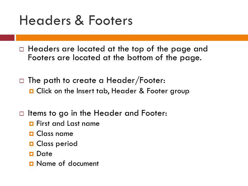 Headers & Footers Headers are located at the top of the page and Footers are located at the bottom of the page.