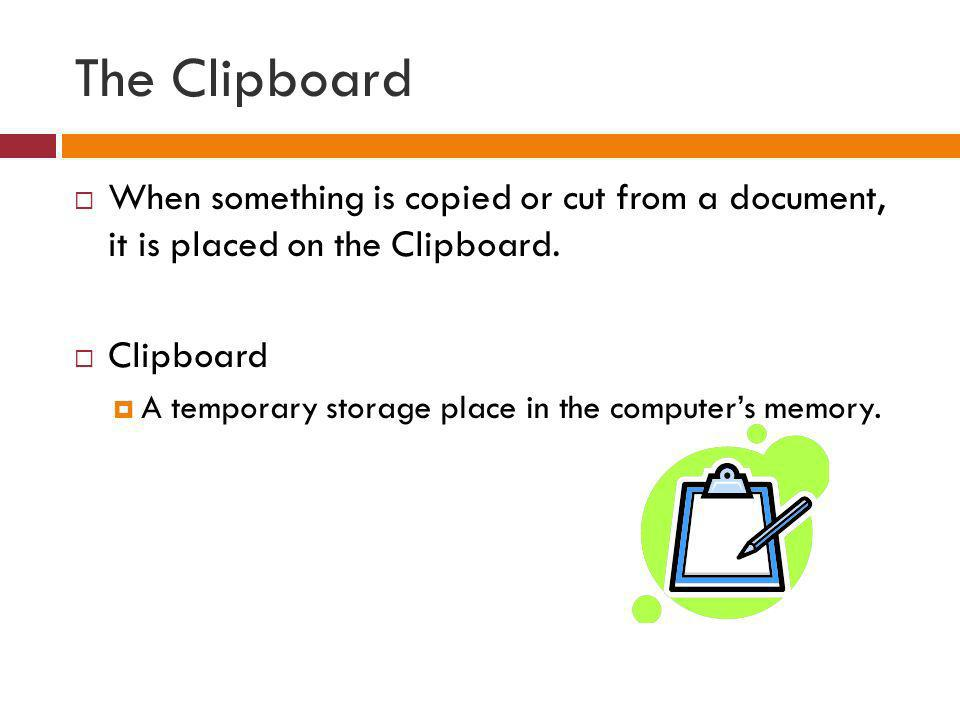 The Clipboard When something is copied or cut from a document, it is placed on the Clipboard. Clipboard.