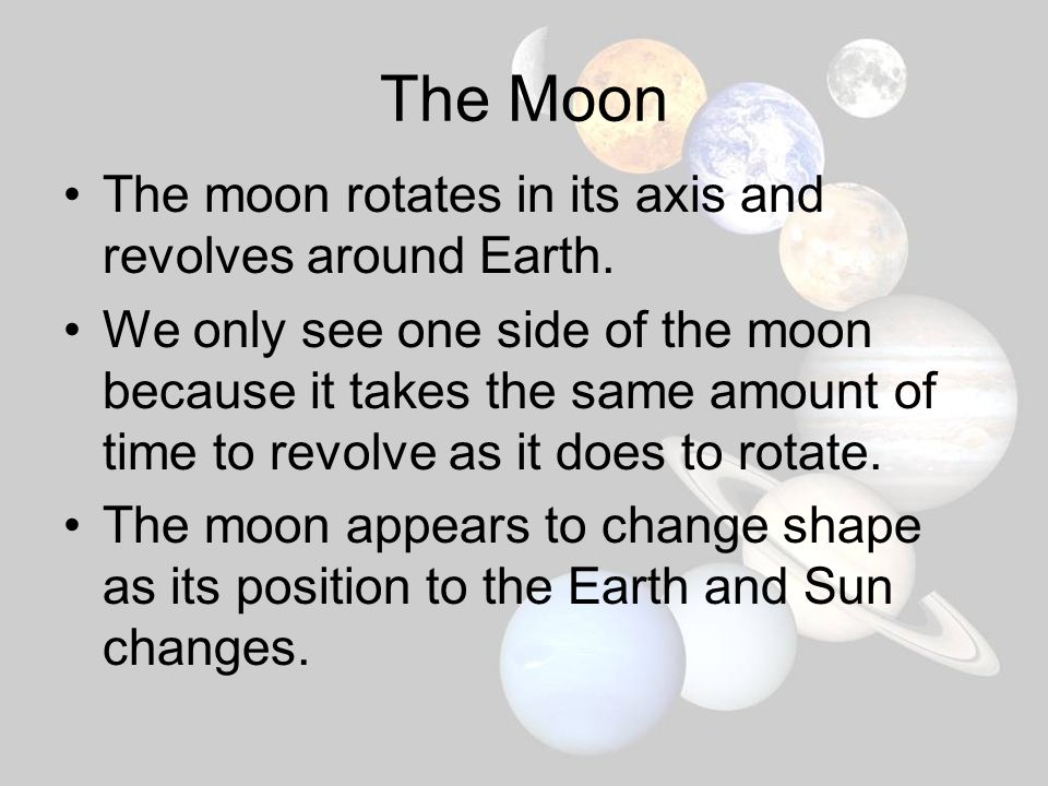 The Moon The moon rotates in its axis and revolves around Earth.