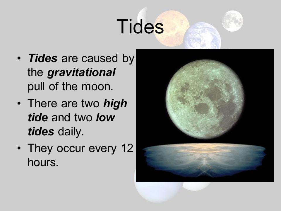 Tides Tides are caused by the gravitational pull of the moon.