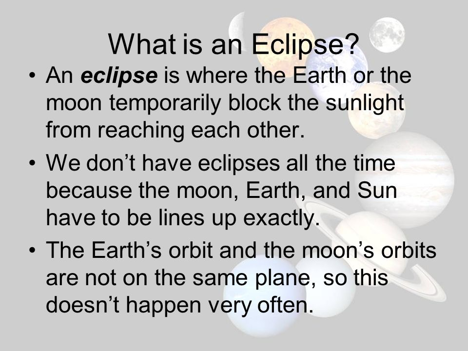 What is an Eclipse An eclipse is where the Earth or the moon temporarily block the sunlight from reaching each other.