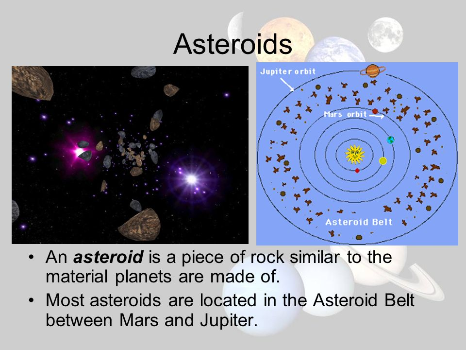 Asteroids An asteroid is a piece of rock similar to the material planets are made of.