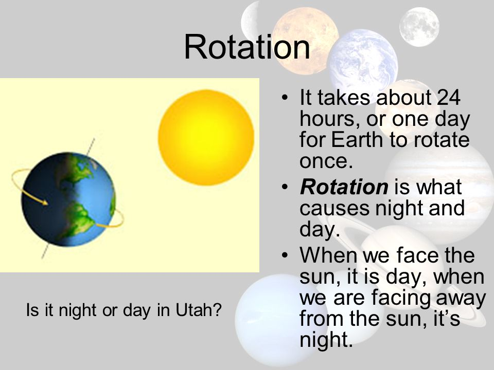 Rotation It takes about 24 hours, or one day for Earth to rotate once.