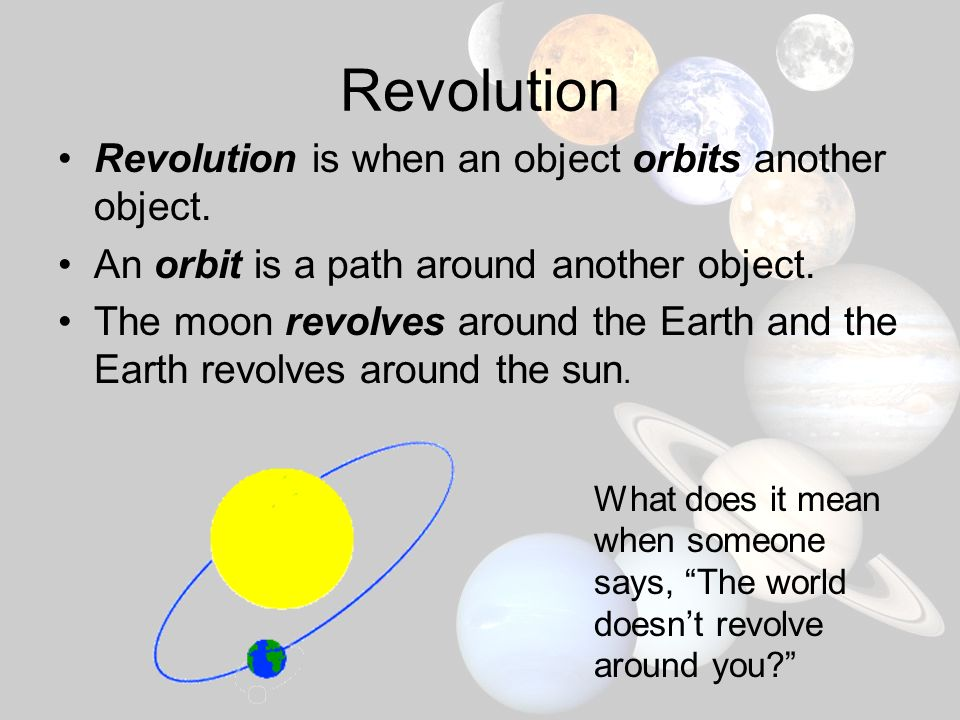 Revolution Revolution is when an object orbits another object.
