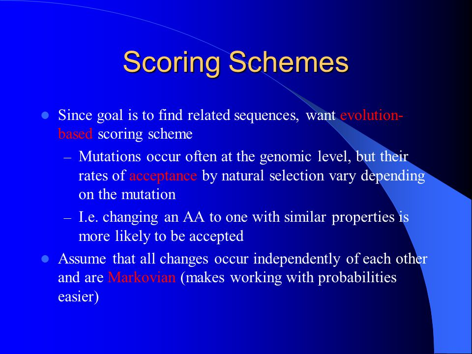 Scoring Schemes Since goal is to find related sequences, want evolution-based scoring scheme.