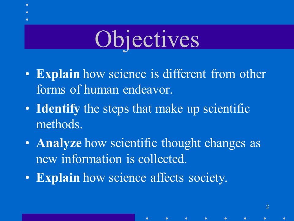 Objectives Explain how science is different from other forms of human endeavor. Identify the steps that make up scientific methods.
