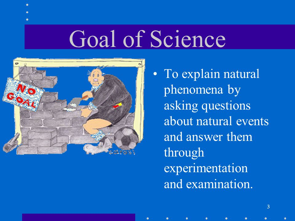 Goal of Science To explain natural phenomena by asking questions about natural events and answer them through experimentation and examination.