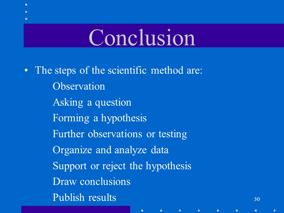Conclusion The steps of the scientific method are: Observation