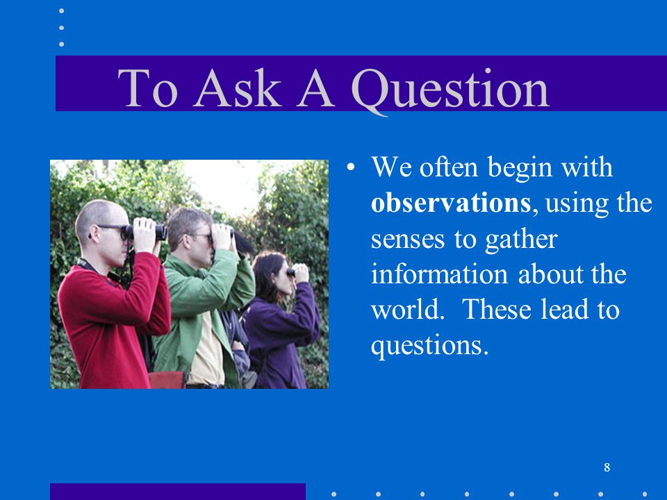 To Ask A Question We often begin with observations, using the senses to gather information about the world.