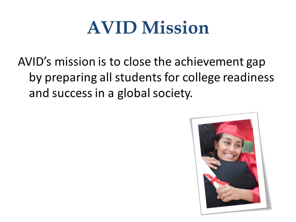 AVID Mission AVID's mission is to close the achievement gap by preparing all students for college readiness and success in a global society.