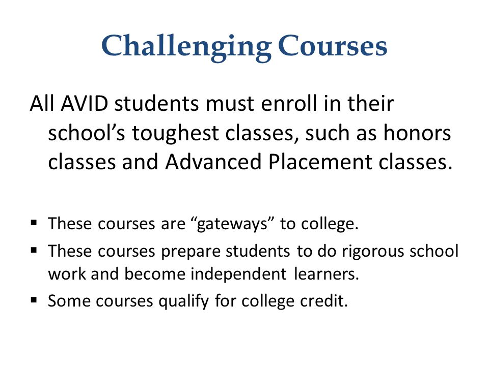 Challenging Courses All AVID students must enroll in their school's toughest classes, such as honors classes and Advanced Placement classes.