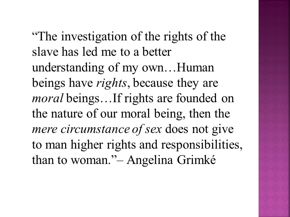 The investigation of the rights of the slave has led me to a better understanding of my own…Human beings have rights, because they are moral beings…If rights are founded on the nature of our moral being, then the mere circumstance of sex does not give to man higher rights and responsibilities, than to woman. – Angelina Grimké