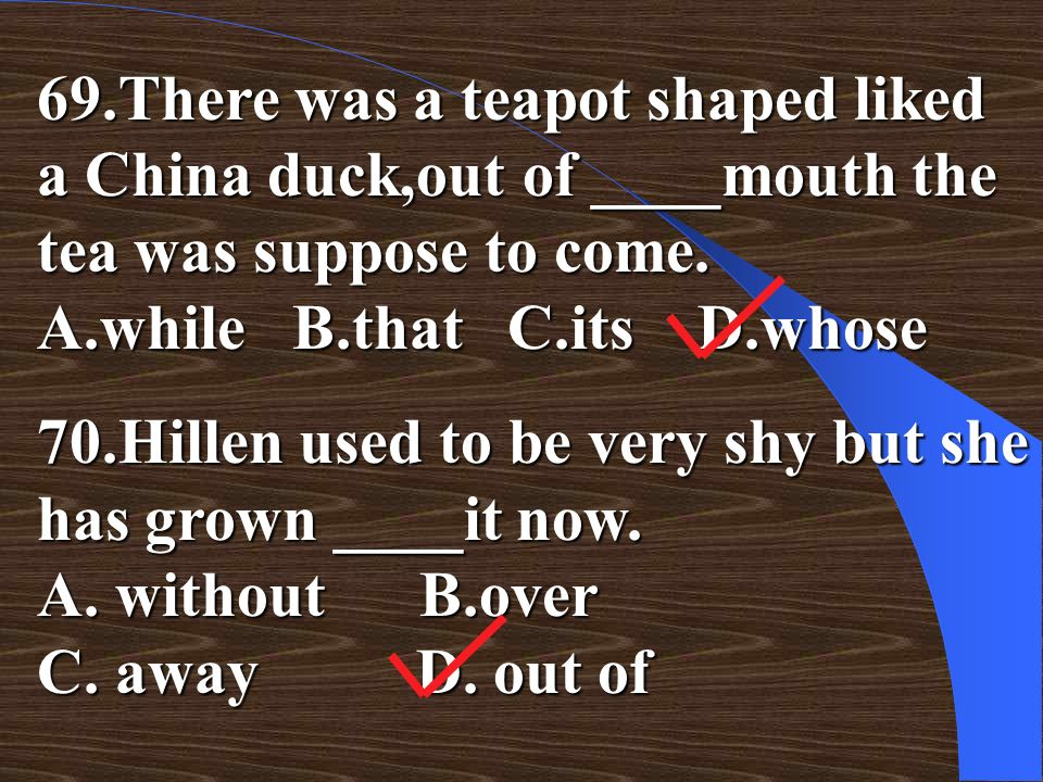 69.There was a teapot shaped liked a China duck,out of ____mouth the tea was suppose to come. A.while B.that C.its D.whose