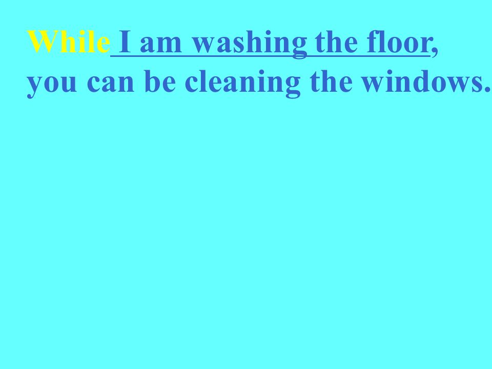 While I am washing the floor, you can be cleaning the windows.