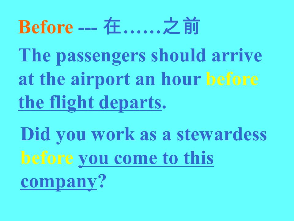 Before --- 在……之前 The passengers should arrive at the airport an hour before the flight departs.