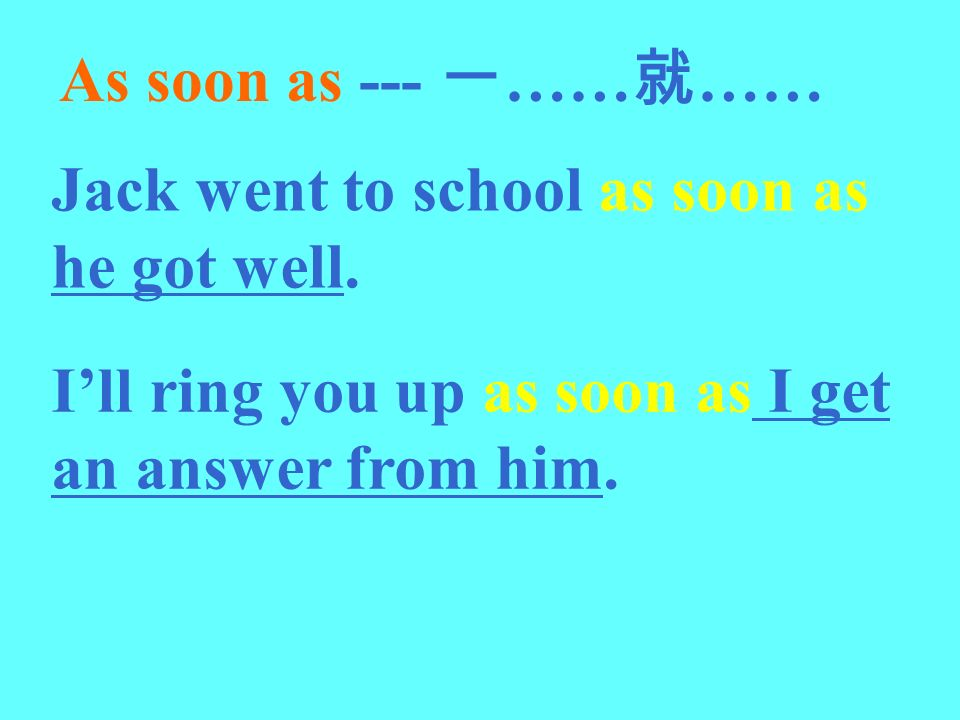 As soon as --- 一……就…… Jack went to school as soon as he got well.