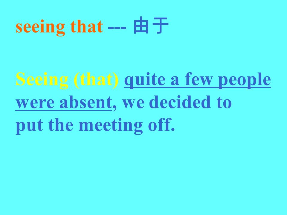 seeing that --- 由于 Seeing (that) quite a few people were absent, we decided to put the meeting off.