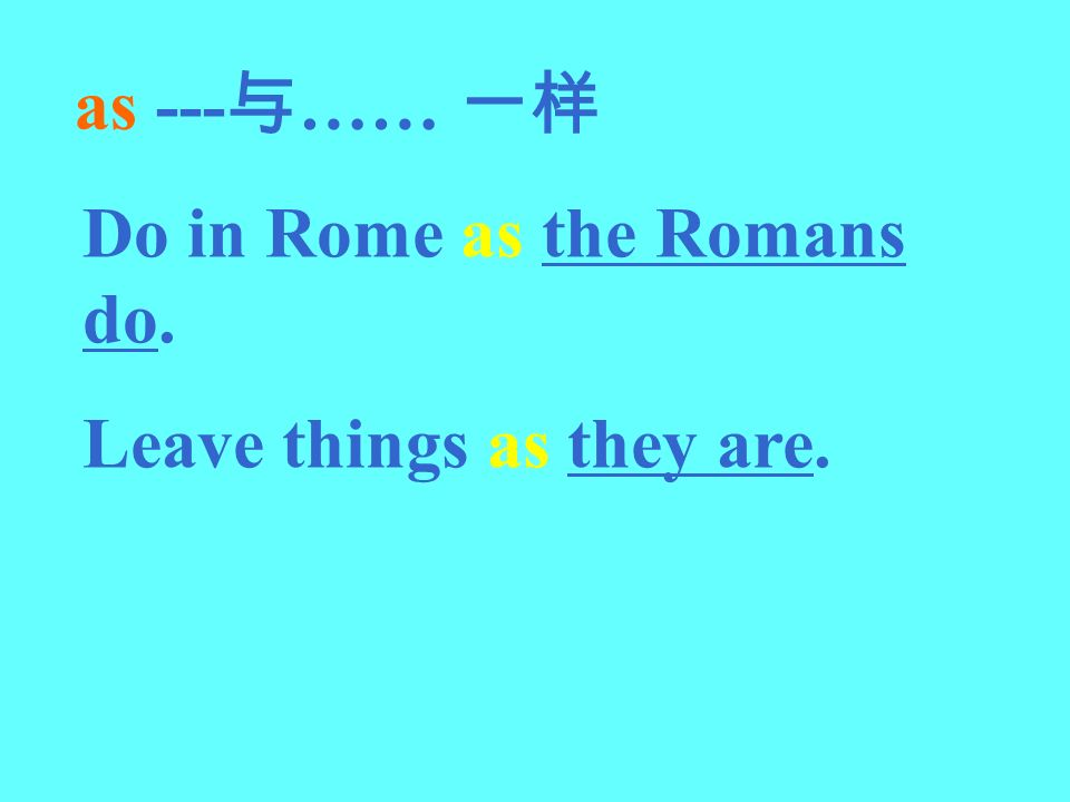 as ---与…… 一样 Do in Rome as the Romans do. Leave things as they are.
