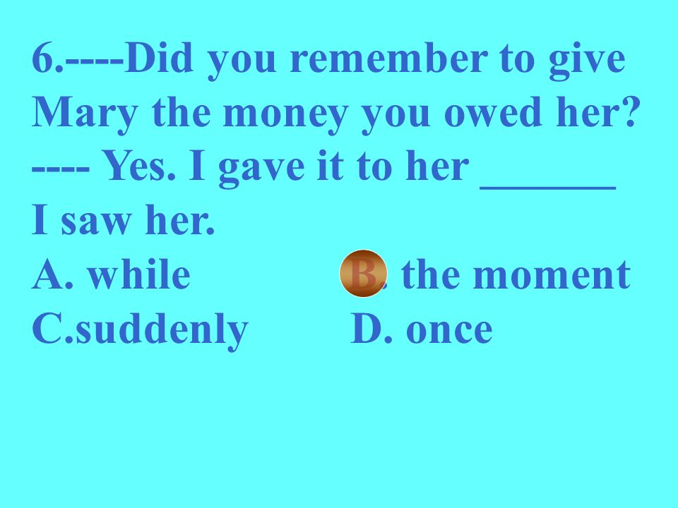 6.----Did you remember to give Mary the money you owed her