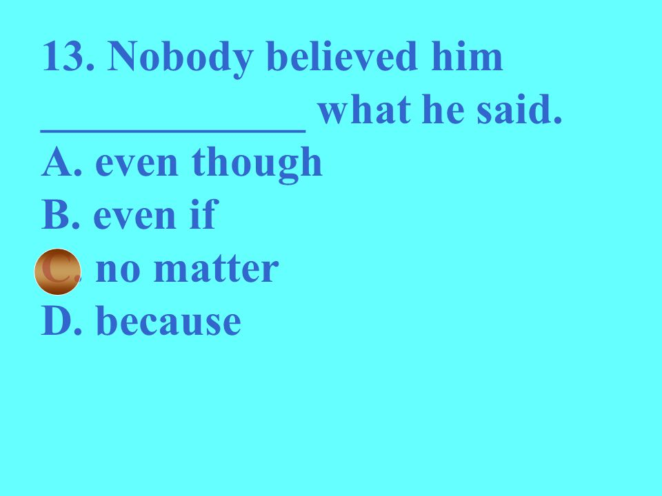 13. Nobody believed him ____________ what he said.