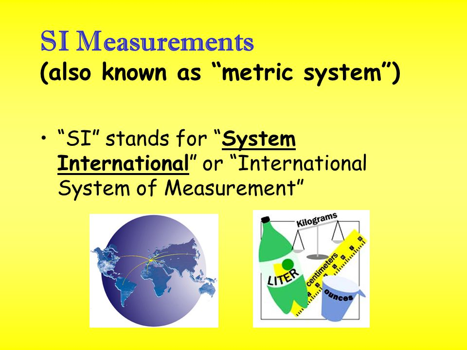 SI Measurements (also known as metric system )