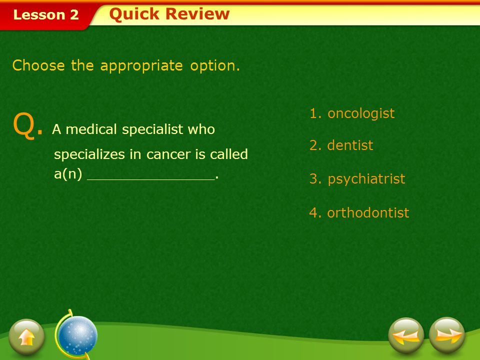 Quick Review Choose the appropriate option. Q. A medical specialist who specializes in cancer is called a(n) _______________.