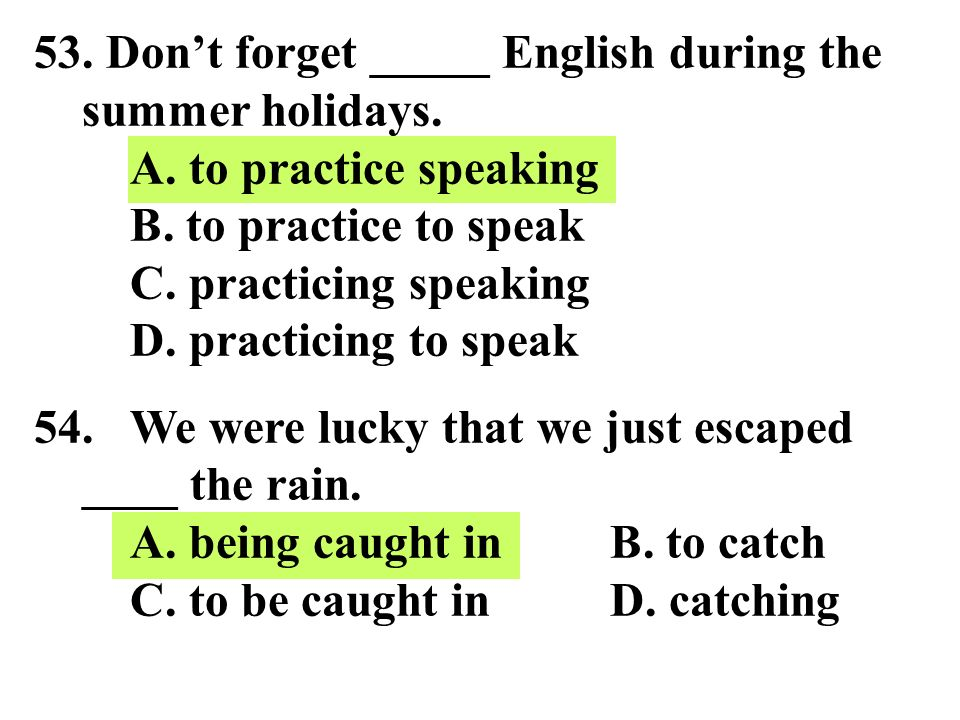 53. Don't forget _____ English during the summer holidays. A