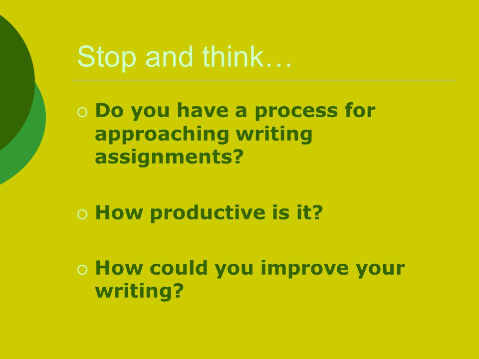 Stop and think… Do you have a process for approaching writing assignments.