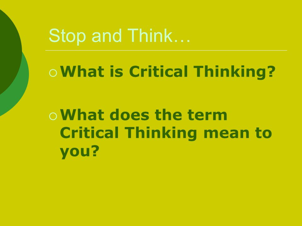 Stop and Think… What is Critical Thinking