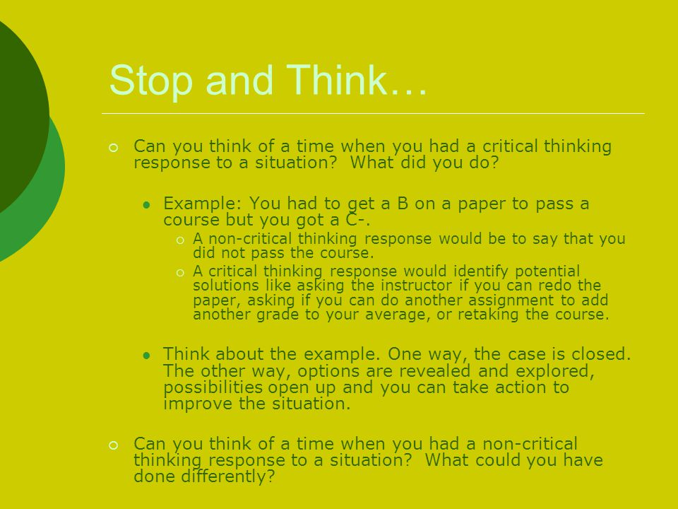Stop and Think… Can you think of a time when you had a critical thinking response to a situation What did you do