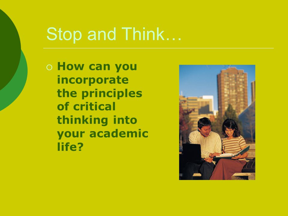 Stop and Think… How can you incorporate the principles of critical thinking into your academic life