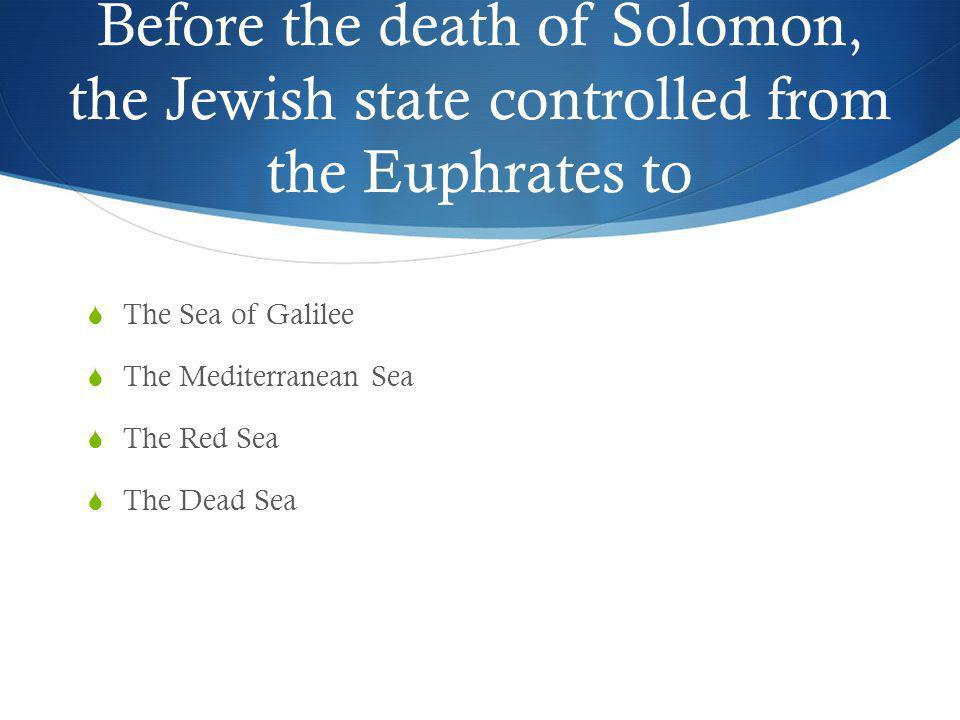 Before the death of Solomon, the Jewish state controlled from the Euphrates to